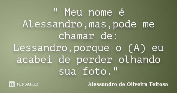 """"""" Meu nome é Alessandro,mas,pode me chamar de: Lessandro,porque o (A) eu acabei de perder olhando sua foto.""""... Frase de Alessandro de Oliveira Feitosa.."""