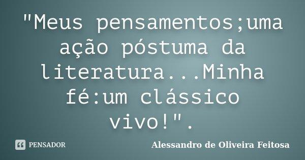 """""""Meus pensamentos;uma ação póstuma da literatura...Minha fé:um clássico vivo!"""".... Frase de Alessandro de Oliveira Feitosa.."""