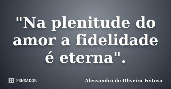 """""""Na plenitude do amor a fidelidade é eterna"""".... Frase de Alessandro de Oliveira Feitosa."""