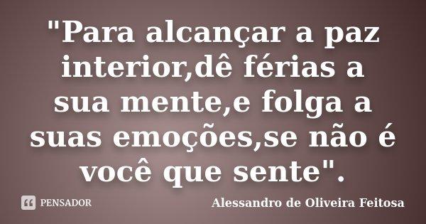 """""""Para alcançar a paz interior,dê férias a sua mente,e folga a suas emoções,se não é você que sente"""".... Frase de Alessandro de Oliveira Feitosa."""
