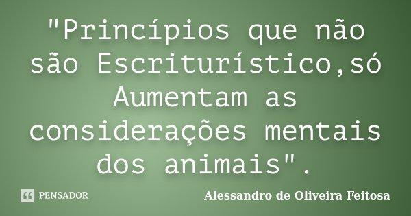 """""""Princípios que não são Escriturístico,só Aumentam as considerações mentais dos animais"""".... Frase de Alessandro de Oliveira Feitosa."""