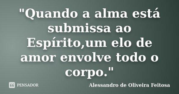 """""""Quando a alma está submissa ao Espírito,um elo de amor envolve todo o corpo.""""... Frase de Alessandro de Oliveira Feitosa.."""
