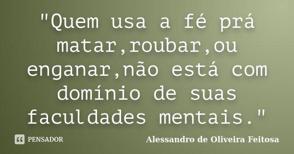 """""""Quem usa a fé prá matar,roubar,ou enganar,não está com domínio de suas faculdades mentais.""""... Frase de Alessandro de Oliveira Feitosa.."""
