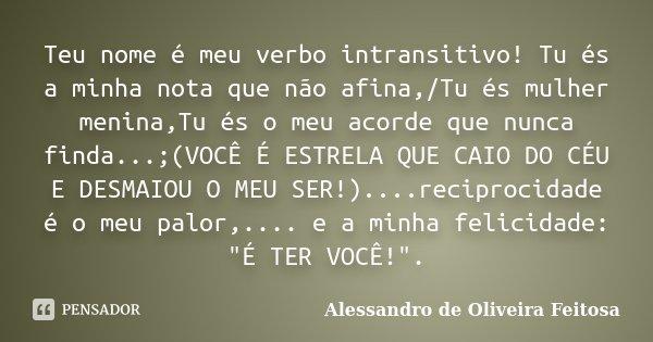 Teu nome é meu verbo intransitivo! Tu és a minha nota que não afina,/Tu és mulher menina,Tu és o meu acorde que nunca finda...;(VOCÊ É ESTRELA QUE CAIO DO CÉU E... Frase de Alessandro de Oliveira Feitosa..