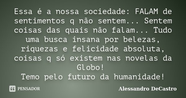 Essa é a nossa sociedade: FALAM de sentimentos q não sentem... Sentem coisas das quais não falam... Tudo uma busca insana por belezas, riquezas e felicidade abs... Frase de Alessandro DeCastro.