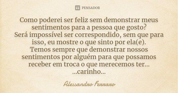 Como poderei ser feliz sem demonstrar meus sentimentos para a pessoa que gosto? Será impossível ser correspondido, sem que para isso, eu mostre o que sinto por ... Frase de Alessandro Ferraro.
