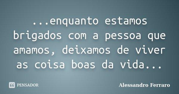 ...enquanto estamos brigados com a pessoa que amamos, deixamos de viver as coisa boas da vida...... Frase de Alessandro Ferraro.