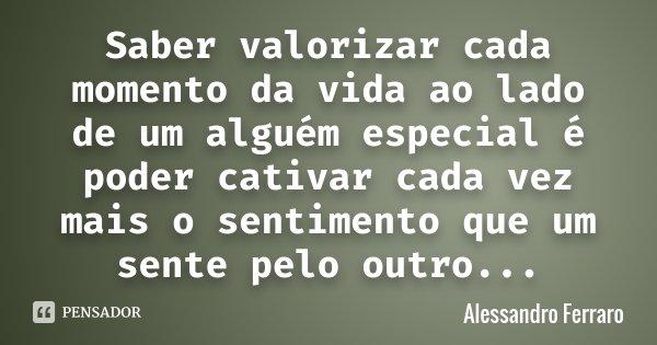 Saber valorizar cada momento da vida ao lado de um alguém especial é poder cativar cada vez mais o sentimento que um sente pelo outro...... Frase de Alessandro Ferraro.