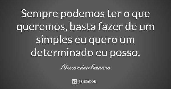 Sempre podemos ter o que queremos, basta fazer de um simples eu quero um determinado eu posso.... Frase de Alessandro Ferraro.