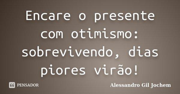 Encare o presente com otimismo: sobrevivendo, dias piores virão!... Frase de Alessandro Gil Jochem.