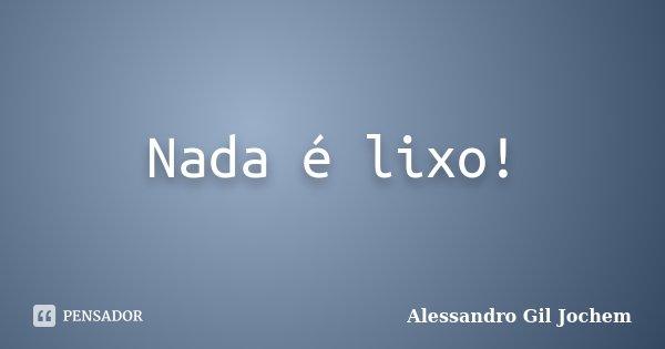 Nada é lixo!... Frase de Alessandro Gil Jochem.