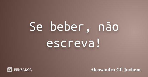 Se beber, não escreva!... Frase de Alessandro Gil Jochem.