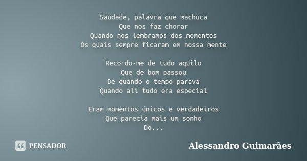 Saudade, palavra que machuca Que nos faz chorar Quando nos lembramos dos momentos Os quais sempre ficaram em nossa mente Recordo-me de tudo aquilo Que de bom pa... Frase de Alessandro Guimarães.