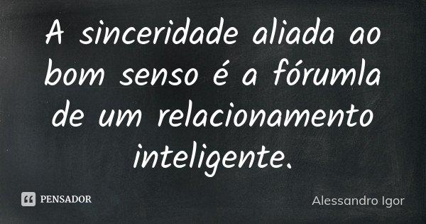 A sinceridade aliada ao bom senso é a fórumla de um relacionamento inteligente.... Frase de Alessandro Igor.