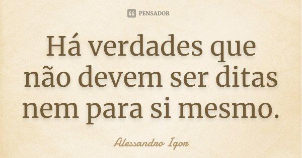 Há verdades que não devem ser ditas nem para si mesmo.... Frase de Alessandro Igor.