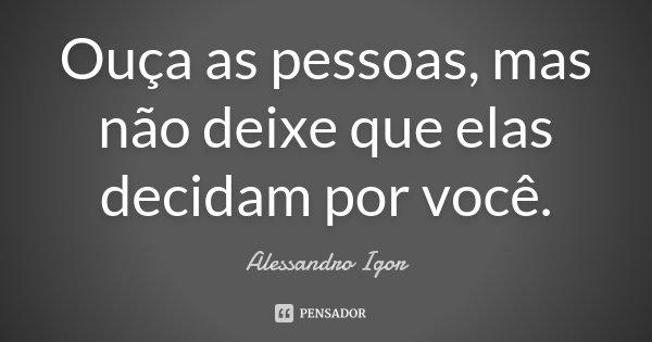 Ouça as pessoas, mas não deixe que elas decidam por você.... Frase de Alessandro Igor.