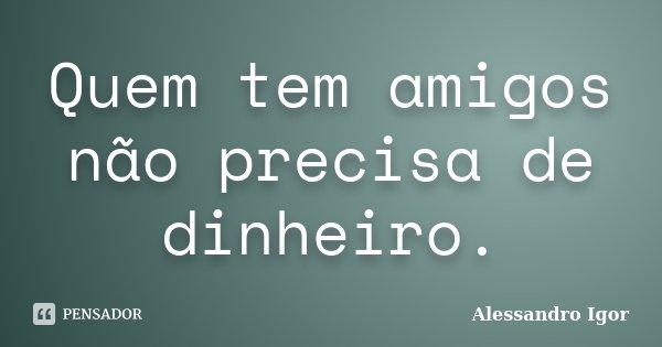 Quem tem amigos não precisa de dinheiro.... Frase de Alessandro Igor.