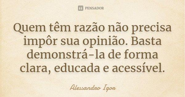 Quem têm razão não precisa impôr sua opinião. Basta demonstrá-la de forma clara, educada e acessível.... Frase de Alessandro Igor.