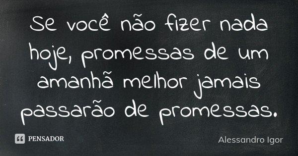 Se você não fizer nada hoje, promessas de um amanhã melhor jamais passarão de promessas.... Frase de Alessandro Igor.