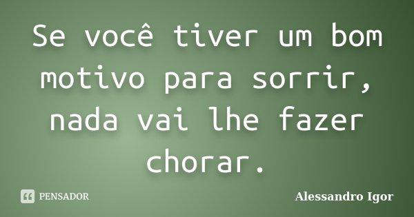 Se você tiver um bom motivo para sorrir, nada vai lhe fazer chorar.... Frase de Alessandro Igor.