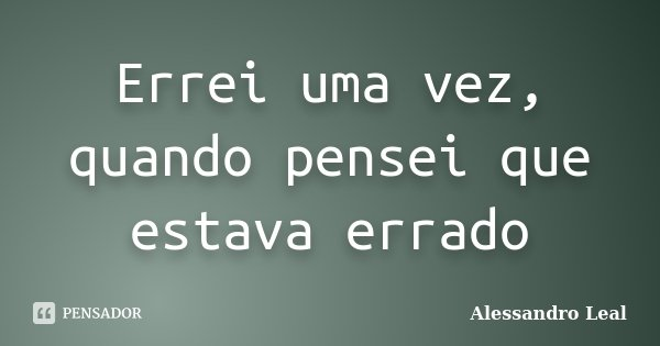 Errei uma vez, quando pensei que estava errado... Frase de Alessandro Leal.