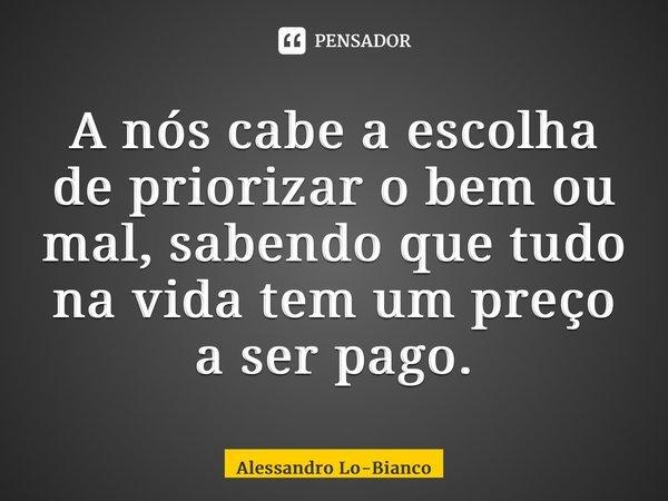 A nós cabe a escolha de priorizar o bem ou mal, sabendo que tudo na vida tem um preço a ser pago.... Frase de Alessandro Lo-Bianco.