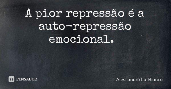 A pior repressão é a auto-repressão emocional.... Frase de Alessandro Lo-Bianco.
