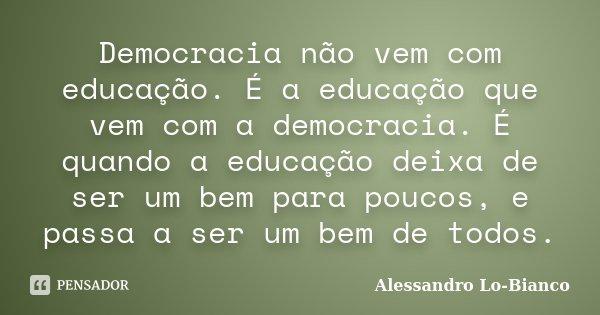 Democracia não vem com educação. É a educação que vem com a democracia. É quando a educação deixa de ser um bem para poucos, e passa a ser um bem de todos.... Frase de Alessandro Lo-Bianco.