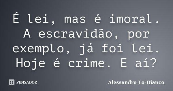 É lei, mas é imoral. A escravidão, por exemplo, já foi lei. Hoje é crime. E aí?... Frase de Alessandro Lo-Bianco.