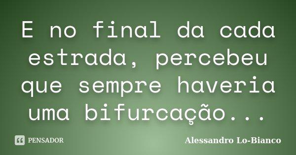E no final da cada estrada, percebeu que sempre haveria uma bifurcação...... Frase de Alessandro Lo-Bianco.