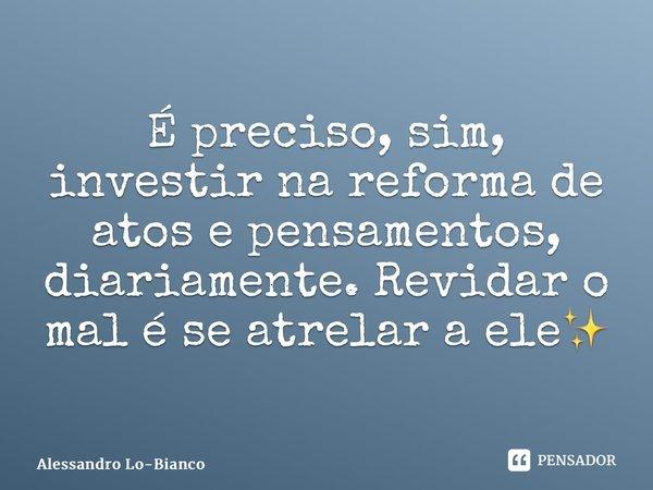 É preciso, sim, investir na reforma de atos e pensamentos, diariamente. Revidar o mal é se atrelar a ele✨ ... Frase de Alessandro Lo-Bianco.
