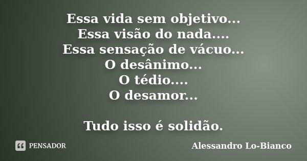 Essa vida sem objetivo... Essa visão do nada.... Essa sensação de vácuo... O desânimo... O tédio.... O desamor... Tudo isso é solidão.... Frase de Alessandro Lo-Bianco.