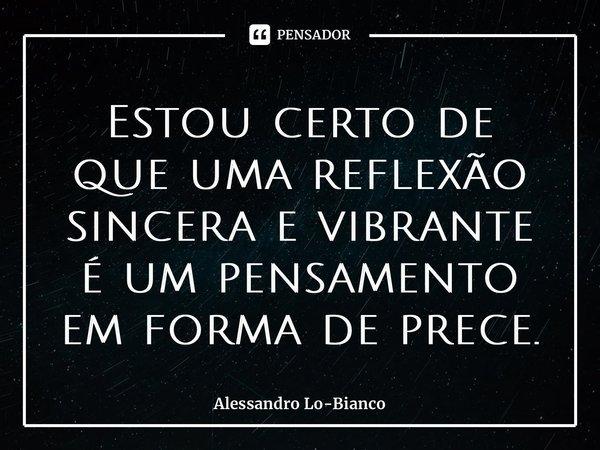 Estou certo de que uma reflexão sincera e vibrante é um pensamento em forma de prece.... Frase de Alessandro Lo-Bianco.