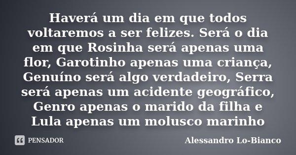 Haverá um dia em que todos voltaremos a ser felizes. Será o dia em que Rosinha será apenas uma flor, Garotinho apenas uma criança, Genuíno será algo verdadeiro,... Frase de Alessandro Lo-Bianco.
