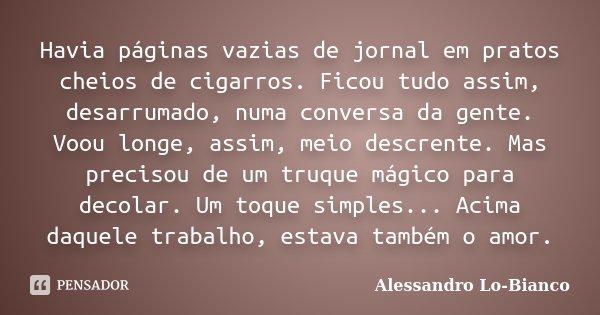 Havia páginas vazias de jornal em pratos cheios de cigarros. Ficou tudo assim, desarrumado, numa conversa da gente. Voou longe, assim, meio descrente. Mas preci... Frase de Alessandro Lo-Bianco.