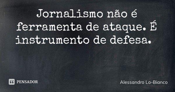 Jornalismo não é ferramenta de ataque. É instrumento de defesa.... Frase de Alessandro Lo-Bianco.