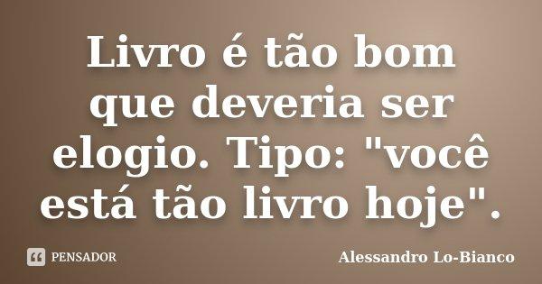 """Livro é tão bom que deveria ser elogio. Tipo: """"você está tão livro hoje"""".... Frase de Alessandro Lo-Bianco."""