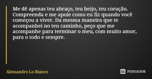 Me dê apenas teu abraço, teu beijo, teu coração. Compreenda e me apoie como eu fiz quando você começou a viver. Da mesma maneira que te acompanhei no teu caminh... Frase de Alessandro Lo-Bianco.
