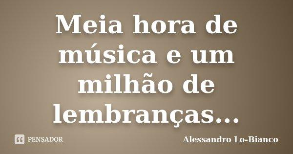 Meia hora de música e um milhão de lembranças...... Frase de Alessandro Lo-Bianco.