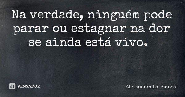 Na verdade, ninguém pode parar ou estagnar na dor se ainda está vivo.... Frase de Alessandro Lo-Bianco.