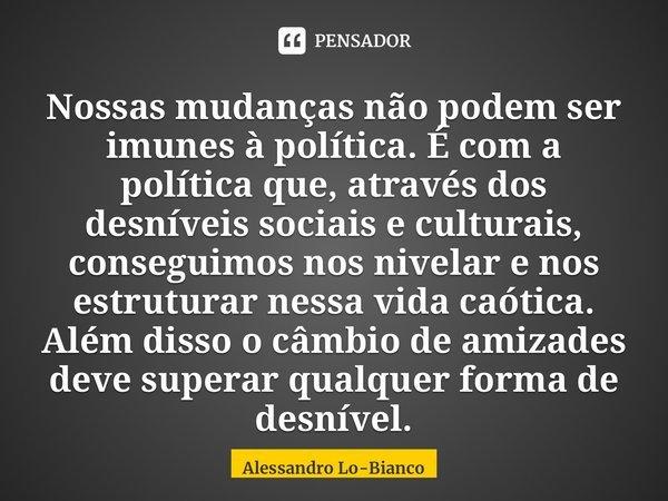 Nossas mudanças não podem ser imunes àpolítica. É com a política que, através dos desníveis sociais e culturais, conseguimos nos nivelar e nos estruturar ness... Frase de Alessandro Lo-Bianco.