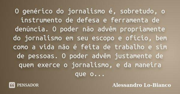 O genérico do jornalismo é, sobretudo, o instrumento de defesa e ferramenta de denúncia. O poder não advêm propriamente do jornalismo em seu escopo e ofício, be... Frase de Alessandro Lo-Bianco.