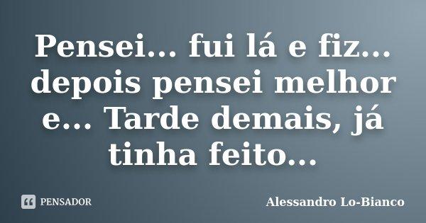 Pensei... fui lá e fiz... depois pensei melhor e... Tarde demais, já tinha feito...... Frase de Alessandro Lo-Bianco.