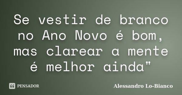 """Se vestir de branco no Ano Novo é bom, mas clarear a mente é melhor ainda""""... Frase de Alessandro Lo-Bianco."""