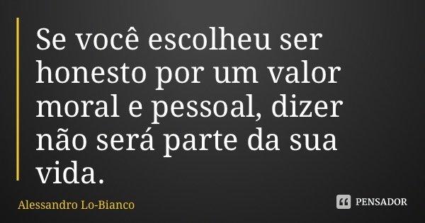 Se você escolheu ser honesto por um valor moral e pessoal, dizer não será parte da sua vida.... Frase de Alessandro Lo-Bianco.