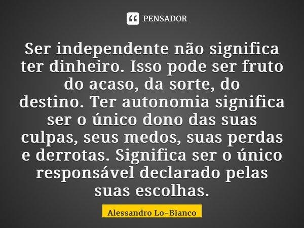 Ser independente não significa ter dinheiro. Isso pode ser fruto do acaso, da sorte, do destino.Ter autonomia significa ser o único dono das suas culpas, seus ... Frase de Alessandro Lo-Bianco.