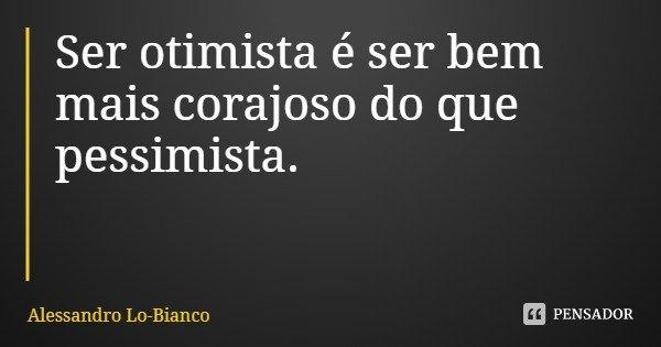 Ser otimista é ser bem mais corajoso do que pessimista.... Frase de Alessandro Lo-Bianco.