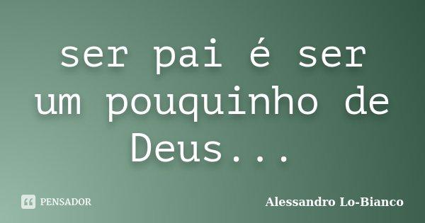 ser pai é ser um pouquinho de Deus...... Frase de Alessandro Lo-Bianco.