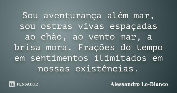 Sou aventurança além mar, sou ostras vivas espaçadas ao chão, ao vento mar, a brisa mora. Frações do tempo em sentimentos ilimitados em nossas existências.... Frase de Alessandro Lo-Bianco.