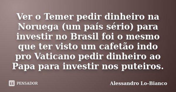Ver o Temer pedir dinheiro na Noruega (um país sério) para investir no Brasil foi o mesmo que ter visto um cafetão indo pro Vaticano pedir dinheiro ao Papa para... Frase de Alessandro Lo-Bianco.